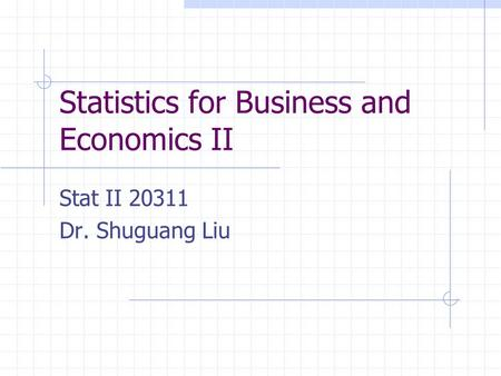 Statistics for Business and Economics II Stat II 20311 Dr. Shuguang Liu.