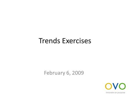 Trends Exercises February 6, 2009. Develop and Synthesize trends Break into teams of three Discuss the trends that each of you brought with you to the.