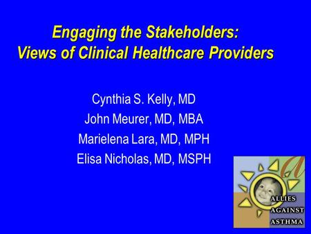 Engaging the Stakeholders: Views of Clinical Healthcare Providers Cynthia S. Kelly, MD John Meurer, MD, MBA Marielena Lara, MD, MPH Elisa Nicholas, MD,