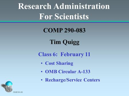 Research Administration For Scientists COMP 290-083 Tim Quigg Class 6: February 11 Cost Sharing OMB Circular A-133 Recharge/Service Centers COMP 290-083.