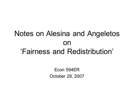 Notes on Alesina and Angeletos on 'Fairness and Redistribution' Econ 594ER October 29, 2007.