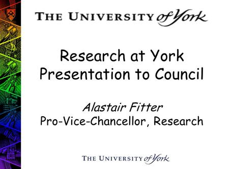 Research at York Presentation to Council Alastair Fitter Pro-Vice-Chancellor, Research.
