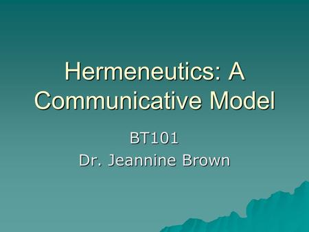 Hermeneutics: A Communicative Model BT101 Dr. Jeannine Brown.