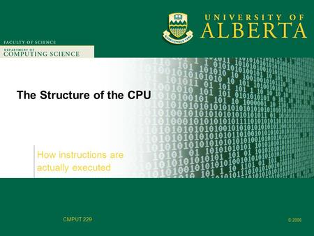Faculty of Computer Science © 2006 CMPUT 229 The Structure of the CPU How instructions are actually executed.