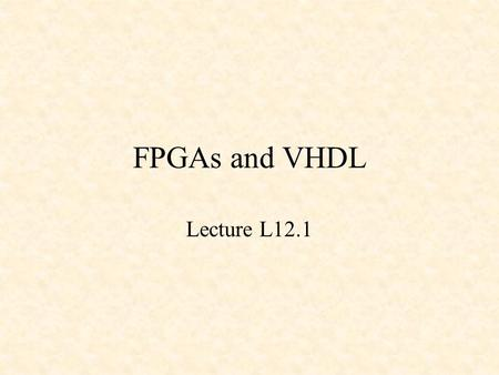 FPGAs and VHDL Lecture L12.1. FPGAs and VHDL Field Programmable Gate Arrays (FPGAs) VHDL –2 x 1 MUX –4 x 1 MUX –An Adder –Binary-to-BCD Converter –A Register.