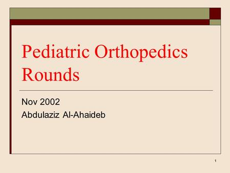 1 Pediatric Orthopedics Rounds Nov 2002 Abdulaziz Al-Ahaideb.