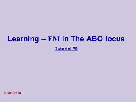 . Learning – EM in The ABO locus Tutorial #9 © Ilan Gronau.
