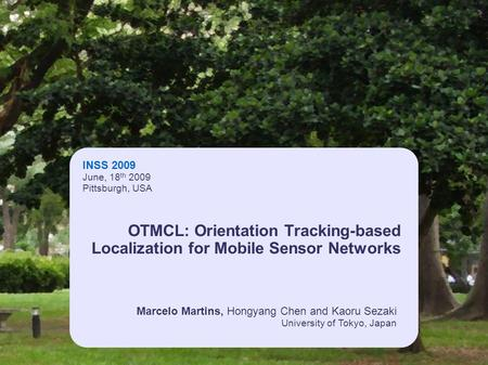 INSS 2009 June, 18 th 2009 Pittsburgh, USA Marcelo Martins, Hongyang Chen and Kaoru Sezaki University of Tokyo, Japan OTMCL: Orientation Tracking-based.