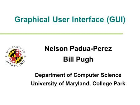 Graphical User Interface (GUI) Nelson Padua-Perez Bill Pugh Department of Computer Science University of Maryland, College Park.