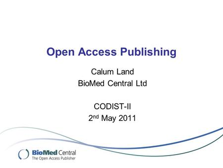 Open Access Publishing Calum Land BioMed Central Ltd CODIST-II 2 nd May 2011.