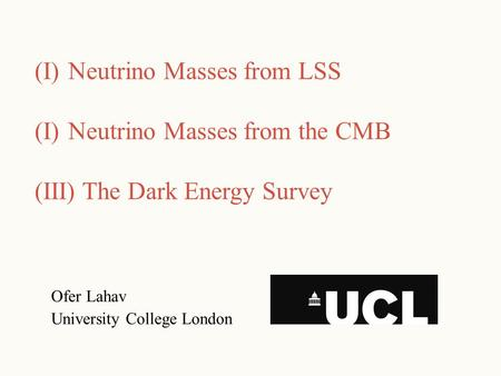 Ofer Lahav University College London (I)Neutrino Masses from LSS (I)Neutrino Masses from the CMB (III) The Dark Energy Survey.