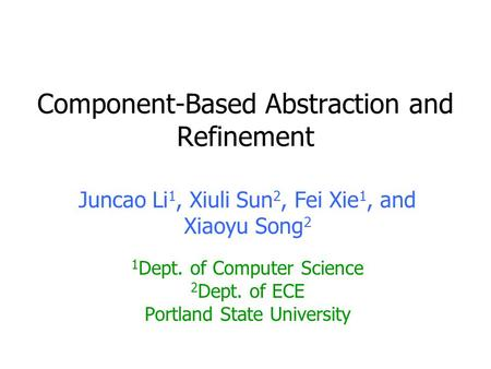 Component-Based Abstraction and Refinement Juncao Li 1, Xiuli Sun 2, Fei Xie 1, and Xiaoyu Song 2 1 Dept. of Computer Science 2 Dept. of ECE Portland State.
