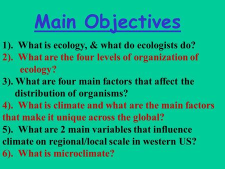 Main Objectives 1). What is ecology, & what do ecologists do? 2). What are the four levels of organization of ecology? 3). What are four main factors that.