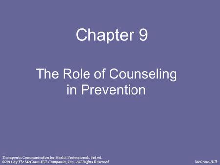 Chapter 9 The Role of Counseling in Prevention Therapeutic Communication for Health Professionals, 3rd ed. ©2011 by The McGraw-Hill Companies, Inc. All.