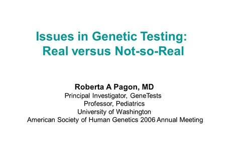 Issues in Genetic Testing: Real versus Not-so-Real Roberta A Pagon, MD Principal Investigator, GeneTests Professor, Pediatrics University of Washington.