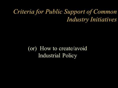 Criteria for Public Support of Common Industry Initiatives (or) How to create/avoid Industrial Policy.