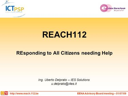Advisory Board meeting – 01/07/09 REACH112 REsponding to All Citizens needing Help Ing. Uberto Delprato – IES Solutions