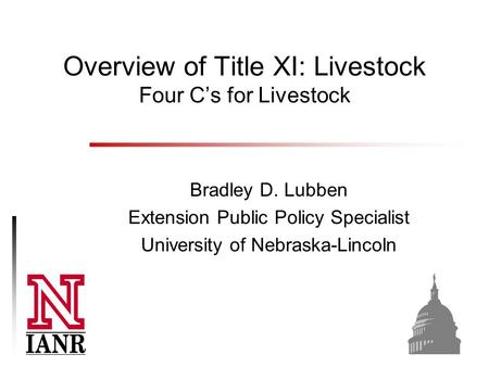 Overview of Title XI: Livestock Four C's for Livestock Bradley D. Lubben Extension Public Policy Specialist University of Nebraska-Lincoln.