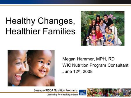 Healthy Changes, Healthier Families Megan Hammer, MPH, RD WIC Nutrition Program Consultant June 12 th, 2008.
