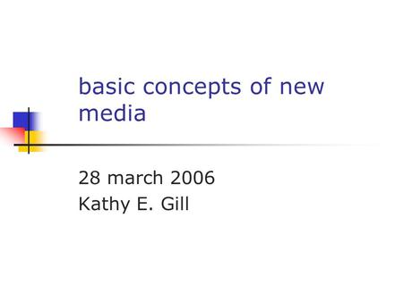 Basic concepts of new media 28 march 2006 Kathy E. Gill.