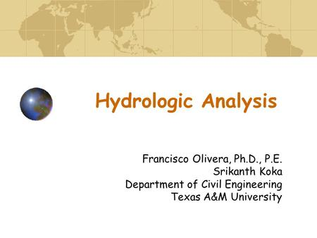 Hydrologic Analysis Francisco Olivera, Ph.D., P.E. Srikanth Koka