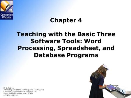 Chapter 4 Teaching with the Basic Three Software Tools: Word Processing, Spreadsheet, and Database Programs M. D. Roblyer Integrating Educational Technology.