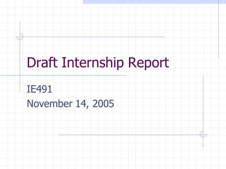 Draft Internship Report IE491 November 14, 2005. Deadline Submission of written report and presentation of oral report/poster – To be announced – the.