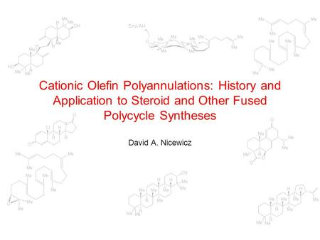 Cationic Olefin Polyannulations: History and Application to Steroid and Other Fused Polycycle Syntheses David A. Nicewicz.