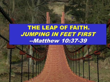 THE LEAP OF FAITH. JUMPING IN FEET FIRST --Matthew 10:37-39.
