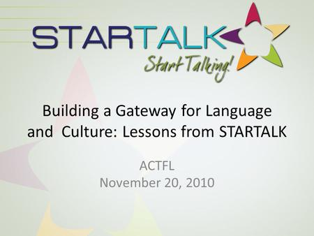 Building a Gateway for Language and Culture: Lessons from STARTALK ACTFL November 20, 2010.