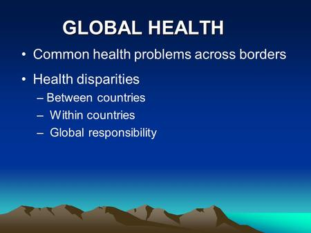 GLOBAL HEALTH Common health problems across borders Health disparities –Between countries – Within countries – Global responsibility.