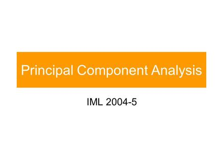 Principal Component Analysis IML 2004-5. Outline Max the variance of the output coordinates Optimal reconstruction Generating data Limitations of PCA.