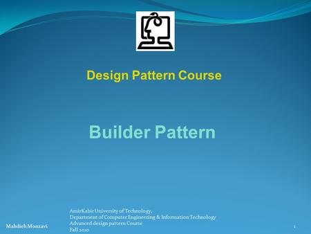 Design Pattern Course Builder Pattern 1 Mahdieh Monzavi AmirKabir University of Technology, Department of Computer Engineering & Information Technology.