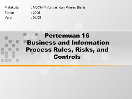Pertemuan 16 Business and Information Process Rules, Risks, and Controls Matakuliah: M0034 /Informasi dan Proses Bisnis Tahun: 2005 Versi: 01/05.