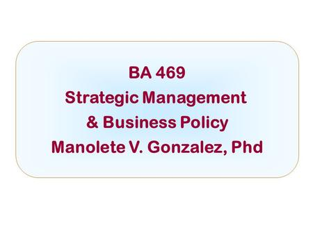 BA 469 Strategic Management & Business Policy Manolete V. Gonzalez, Phd.