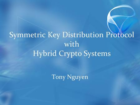Symmetric Key Distribution Protocol with Hybrid Crypto Systems Tony Nguyen.