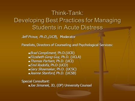 Think-Tank: Developing Best Practices for Managing Students in Acute Distress Jeff Prince, Ph.D.,(UCB), Moderator Panelists, Directors of Counseling and.