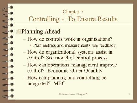 Schermerhorn - Chapter 71 Chapter 7 Controlling - To Ensure Results 4 Planning Ahead –How do controls work in organizations? Plan metrics and measurements.
