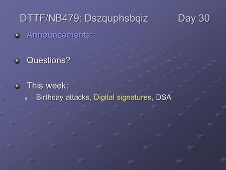 Announcements:Questions? This week: Birthday attacks, Digital signatures, DSA Birthday attacks, Digital signatures, DSA DTTF/NB479: DszquphsbqizDay 30.