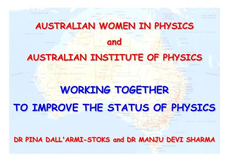 AUSTRALIAN WOMEN IN PHYSICS and AUSTRALIAN INSTITUTE OF PHYSICS WORKING TOGETHER TO IMPROVE THE STATUS OF PHYSICS DR PINA DALL'ARMI-STOKS and DR MANJU.