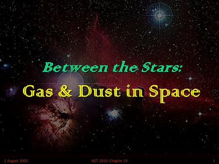 2 August 2005AST 2010: Chapter 191 Between the Stars: Gas & Dust in Space.