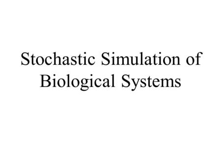 Stochastic Simulation of Biological Systems. Chemical Reactions Reactants  Products m 1 R 1 + m 2 R 2 + ··· + m r R r – ! n 1 P 1 + n 2 P 2 + ··· + n.