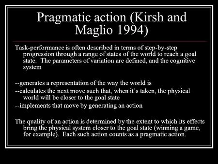 Pragmatic action (Kirsh and Maglio 1994) Task-performance is often described in terms of step-by-step progression through a range of states of the world.
