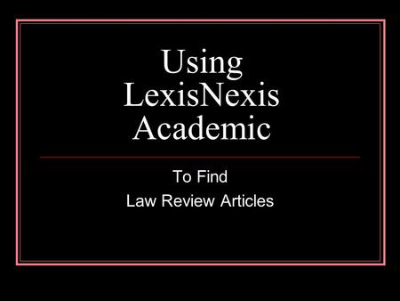 Using LexisNexis Academic To Find Law Review Articles.