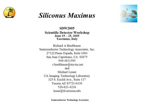 Semiconductor Technology Associates Siliconus Maximus SDW2005 Scientific Detector Workshop June 19 – 25, 2005 Taormina, Italy Richard A Bredthauer Semiconductor.