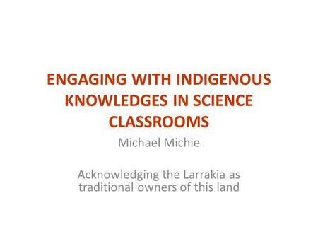 ENGAGING WITH INDIGENOUS KNOWLEDGES IN SCIENCE CLASSROOMS Michael Michie Acknowledging the Larrakia as traditional owners of this land.