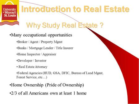 Why Study Real Estate ? Many occupational opportunities Broker / Agent / Property Mgmt Banks / Mortgage Lender / Title Insurer Home Inspector / Appraiser.