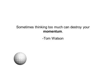 Sometimes thinking too much can destroy your momentum. -Tom Watson.