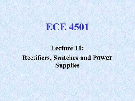 ECE 4501 Lecture 11: Rectifiers, Switches and P ower Supplies.