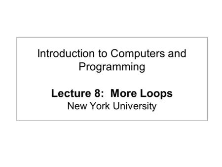 Introduction to Computers and Programming Lecture 8: More Loops New York University.